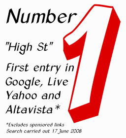 "Number 1. ""High St"" was the first search result on MSN, Yahoo, Lycos, altavista and All the Web (excluding sponsored links) on 21 April 2004 and repeated 5 September 2004. ""High St"" became number 1 on Google on 19 April 2005. On 3 March 2006 we were 1st on Yahoo and MSN Search, 2nd on Altavista and alltheweb, and 3rd on Google. On 17 June 2008 we were again number 1 on Google, Microsoft Live, Yahoo and Altavista."